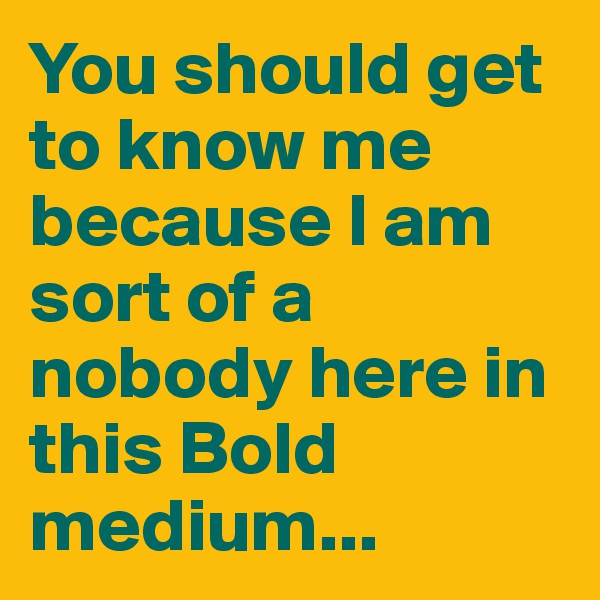 You should get to know me because I am sort of a nobody here in this Bold medium...
