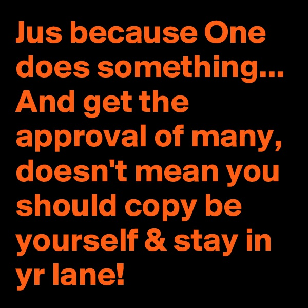 Jus because One does something... And get the approval of many, doesn't mean you should copy be yourself & stay in yr lane!