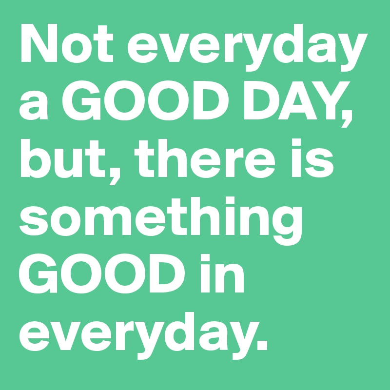 Not everyday a GOOD DAY, but, there is something GOOD in everyday.