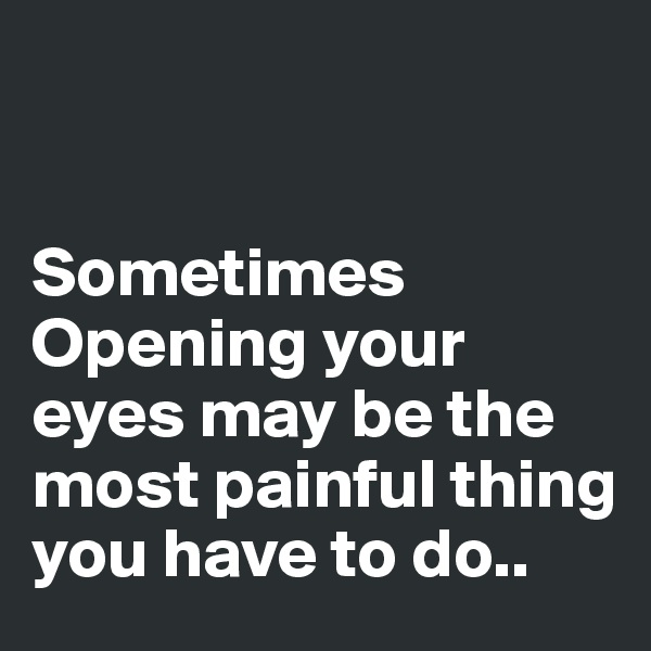 Sometimes Opening your eyes may be the most painful thing you have to do..