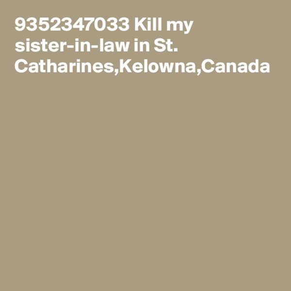 9352347033 Kill my sister-in-law in St. Catharines,Kelowna,Canada