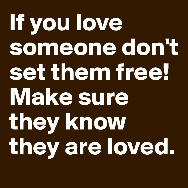 If you love someone don't set them free! Make sure they know they are loved.