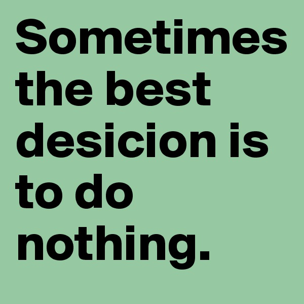 Sometimes  the best desicion is to do nothing.