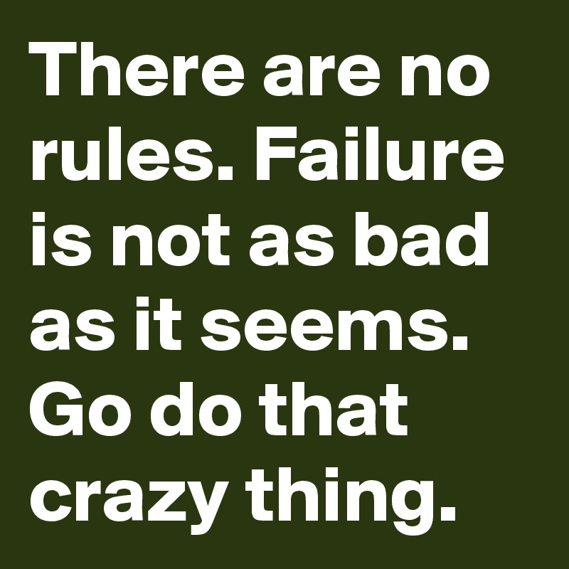 There are no rules. Failure is not as bad as it seems. Go do that crazy thing.