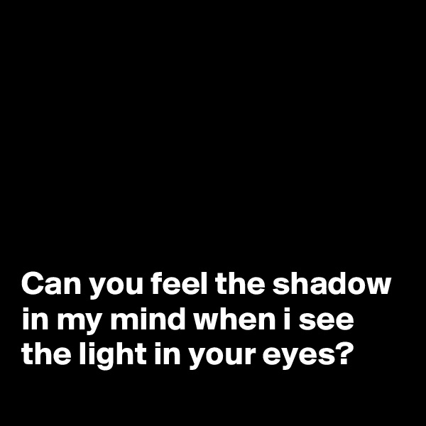 Can you feel the shadow in my mind when i see the light in your eyes?