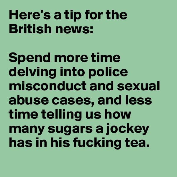Here's a tip for the British news:   Spend more time delving into police misconduct and sexual abuse cases, and less time telling us how many sugars a jockey has in his fucking tea.