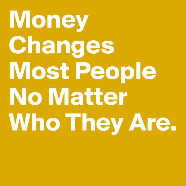 Money Changes Most People No Matter Who They Are.