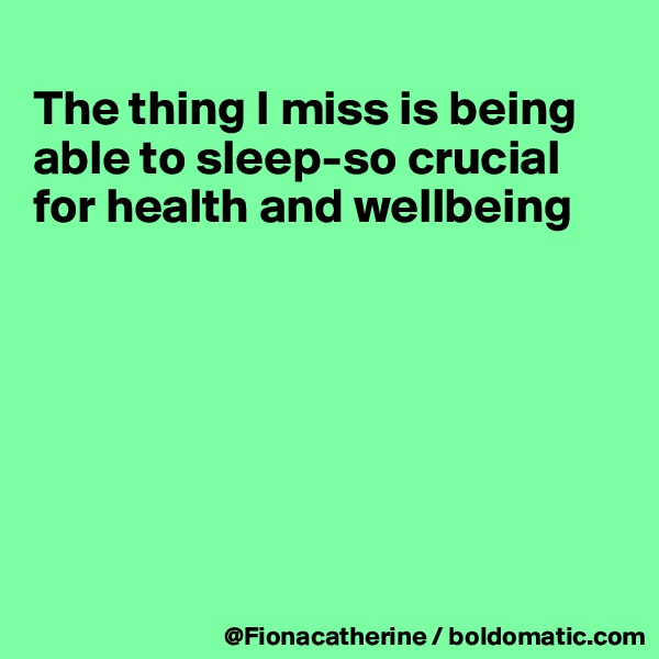 The thing I miss is being able to sleep-so crucial for health and wellbeing