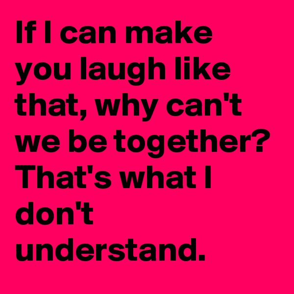 If I can make you laugh like that, why can't we be together? That's what I don't understand.