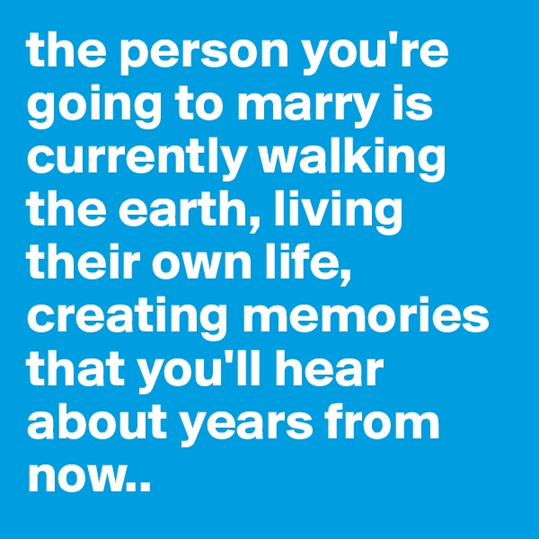 the person you're going to marry is currently walking the earth, living their own life, creating memories that you'll hear about years from now..