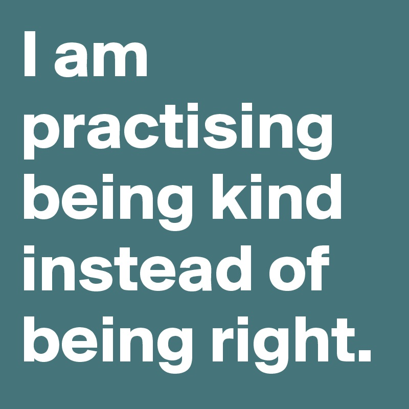 I am practising being kind instead of being right.