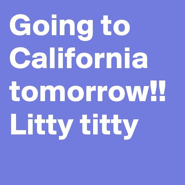 Going to California tomorrow!! Litty titty