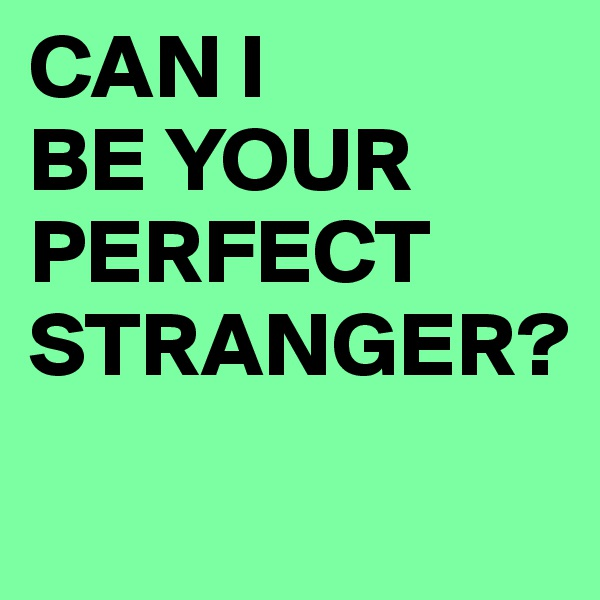 CAN I BE YOUR PERFECT STRANGER?