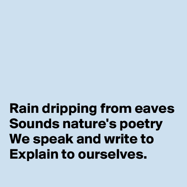 Rain dripping from eaves Sounds nature's poetry We speak and write to  Explain to ourselves.