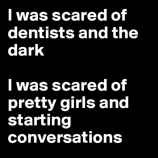 I was scared of dentists and the dark  I was scared of pretty girls and starting conversations