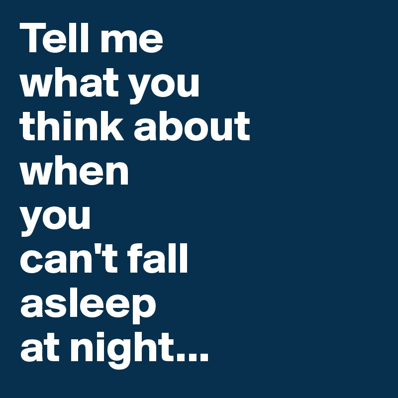 Tell me  what you  think about  when  you  can't fall  asleep  at night...