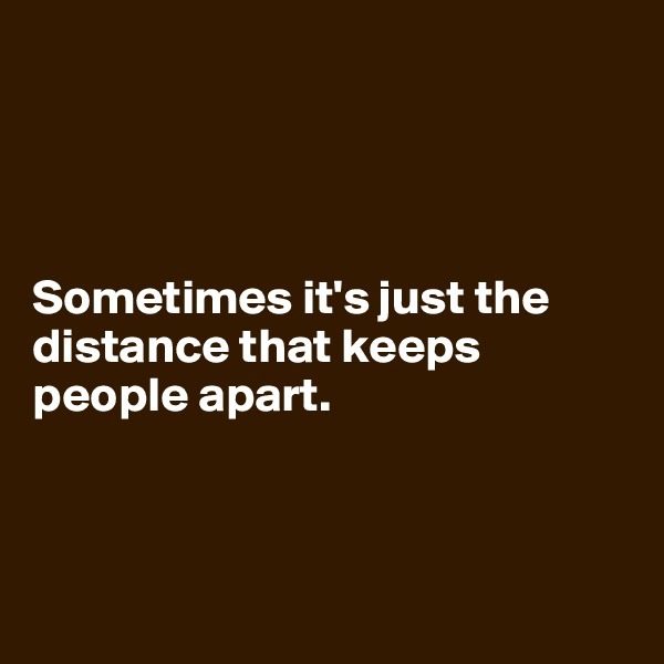 Sometimes it's just the distance that keeps people apart.
