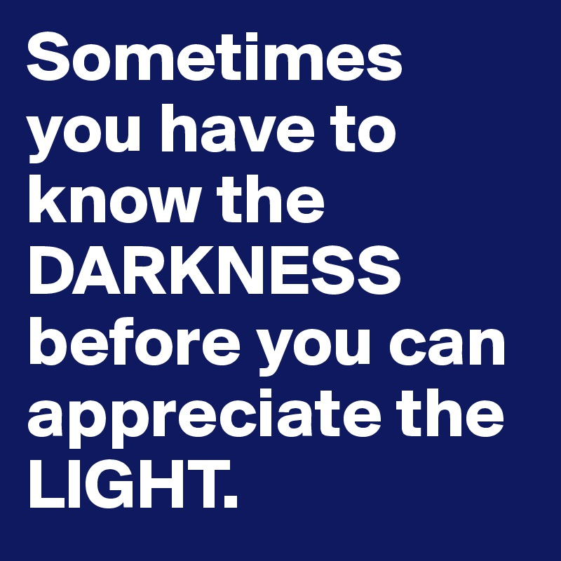 Sometimes you have to know the DARKNESS before you can appreciate the LIGHT.