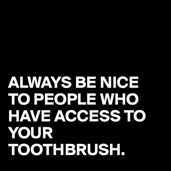 ALWAYS BE NICE TO PEOPLE WHO HAVE ACCESS TO YOUR TOOTHBRUSH.