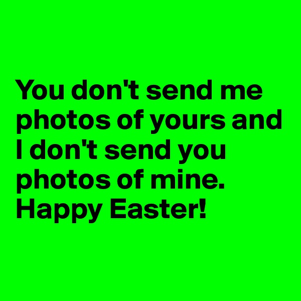 You don't send me photos of yours and I don't send you photos of mine. Happy Easter!