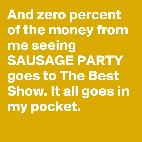 And zero percent of the money from me seeing SAUSAGE PARTY goes to The Best Show. It all goes in my pocket.