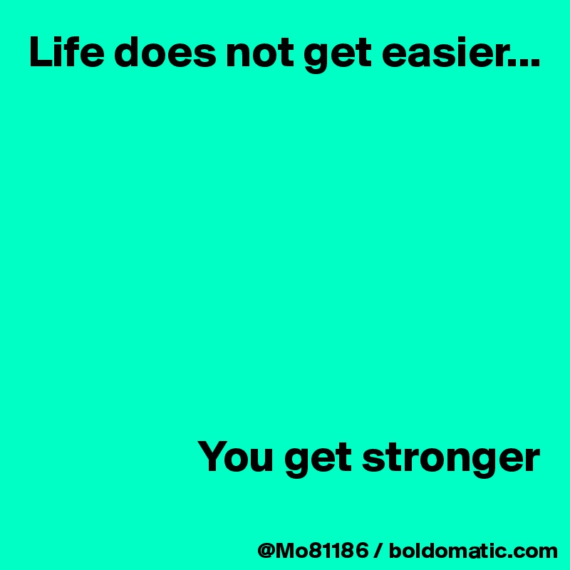 Life does not get easier...                            You get stronger