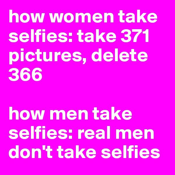 how women take selfies: take 371 pictures, delete 366  how men take selfies: real men don't take selfies