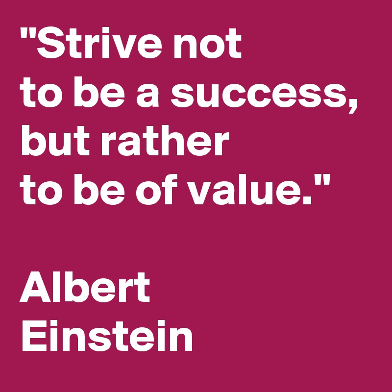 """""""Strive not to be a success, but rather to be of value.""""  Albert Einstein"""