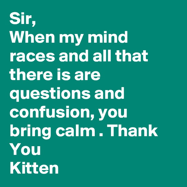 Sir, When my mind races and all that there is are questions and confusion, you bring calm . Thank You Kitten