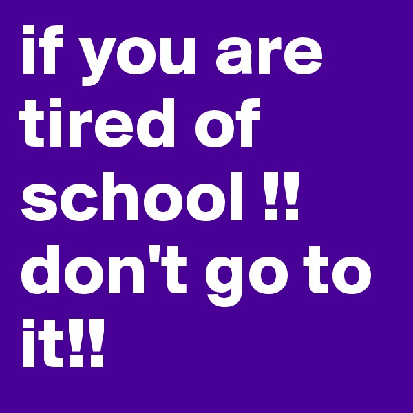 if you are tired of school !! don't go to it!!