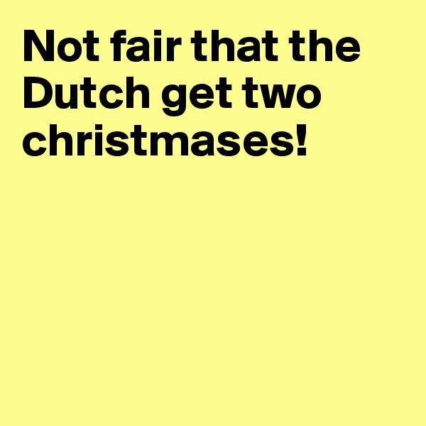 Not fair that the Dutch get two christmases!