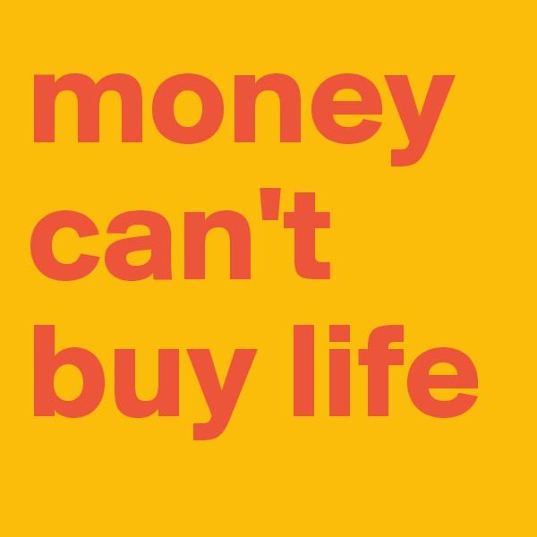 moneycan't buy life