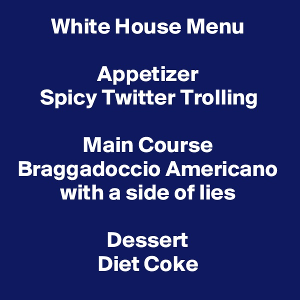 White House Menu  Appetizer Spicy Twitter Trolling  Main Course Braggadoccio Americano with a side of lies  Dessert Diet Coke