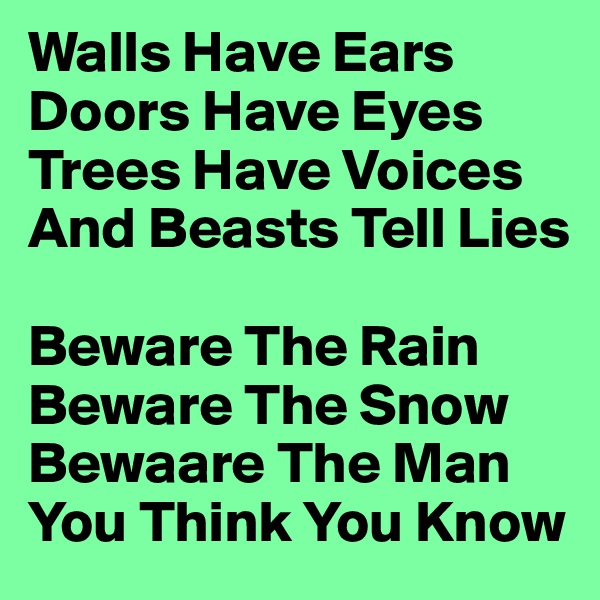 Walls Have Ears Doors Have Eyes Trees Have Voices And Beasts Tell Lies  Beware The Rain Beware The Snow Bewaare The Man You Think You Know