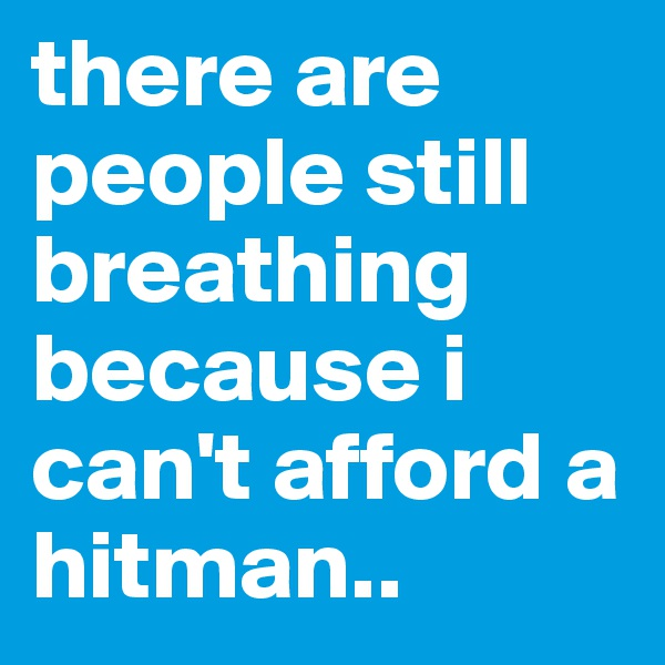 there are people still breathing because i can't afford a hitman..