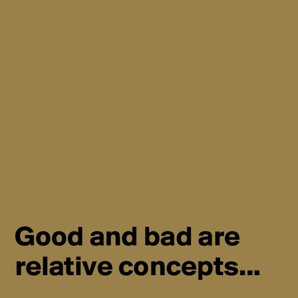 Good and bad are relative concepts...