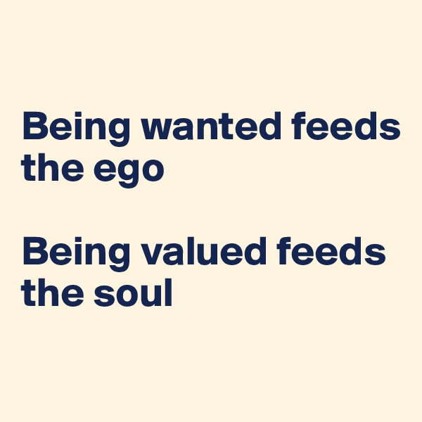 Being wanted feeds the ego  Being valued feeds the soul