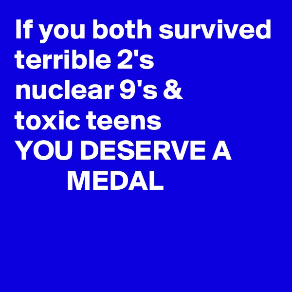 If you both survived       terrible 2's nuclear 9's & toxic teens YOU DESERVE A          MEDAL