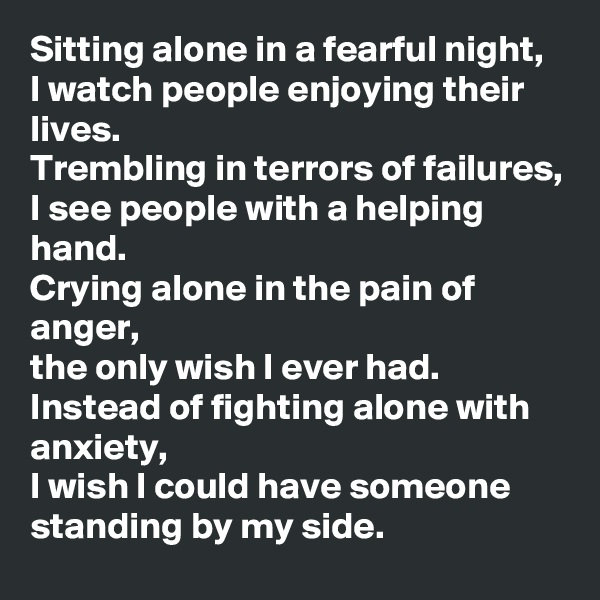 Sitting alone in a fearful night, I watch people enjoying their lives. Trembling in terrors of failures, I see people with a helping hand. Crying alone in the pain of anger, the only wish I ever had. Instead of fighting alone with anxiety, I wish I could have someone standing by my side.