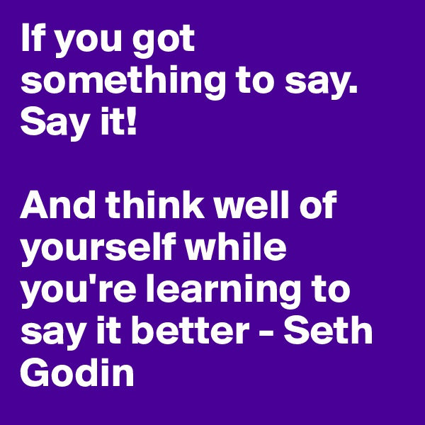 If you got something to say. Say it!   And think well of yourself while you're learning to say it better - Seth Godin