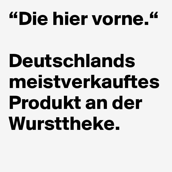 """""""Die hier vorne.""""  Deutschlands meistverkauftes Produkt an der Wursttheke."""