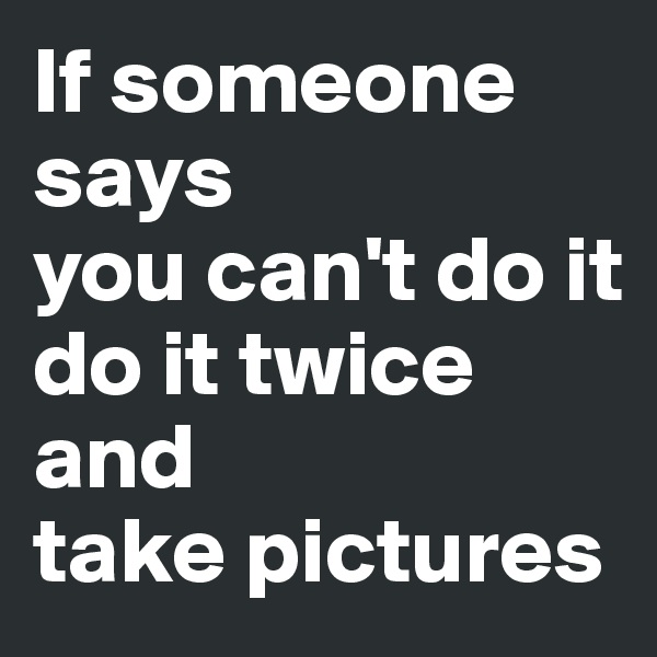 If someone says  you can't do it do it twice and  take pictures