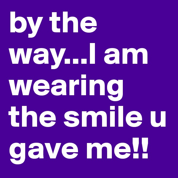 by the way...I am wearing the smile u gave me!!