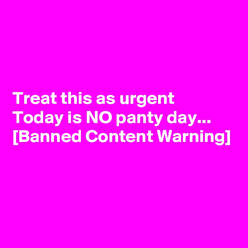 Treat this as urgent Today is NO panty day... [Banned Content Warning]