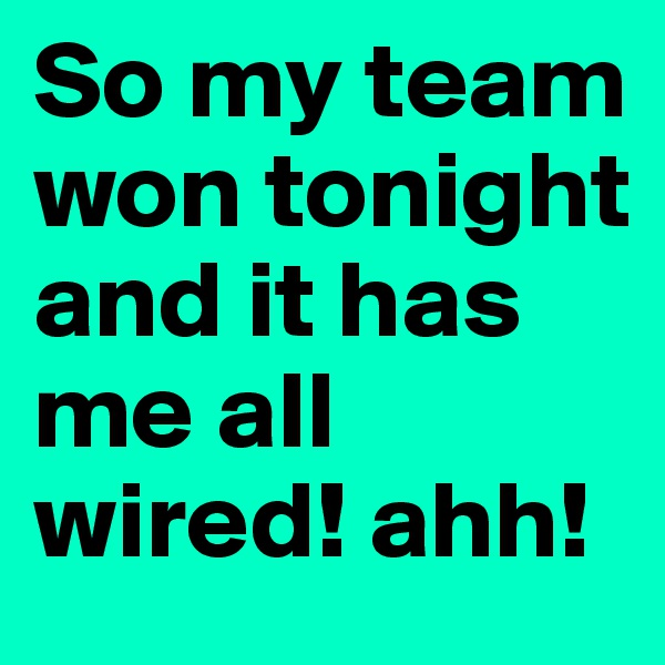 So my team won tonight and it has me all wired! ahh!