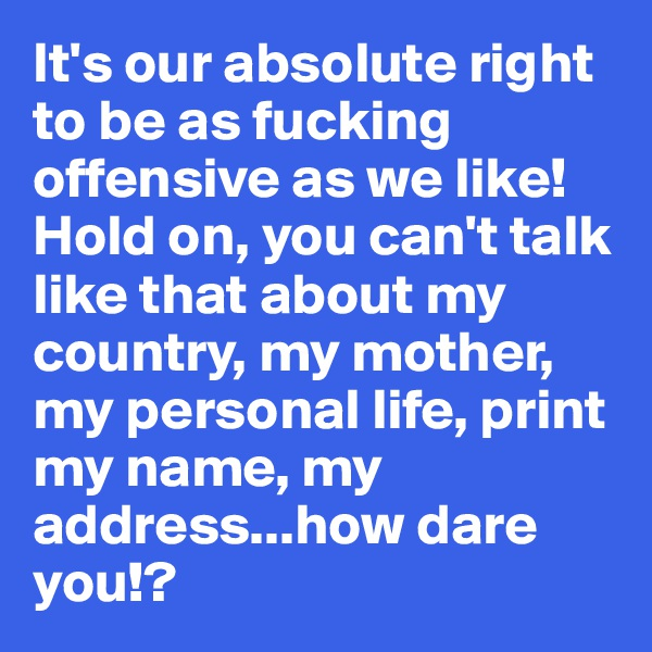 It's our absolute right to be as fucking offensive as we like!  Hold on, you can't talk like that about my country, my mother, my personal life, print my name, my address...how dare you!?