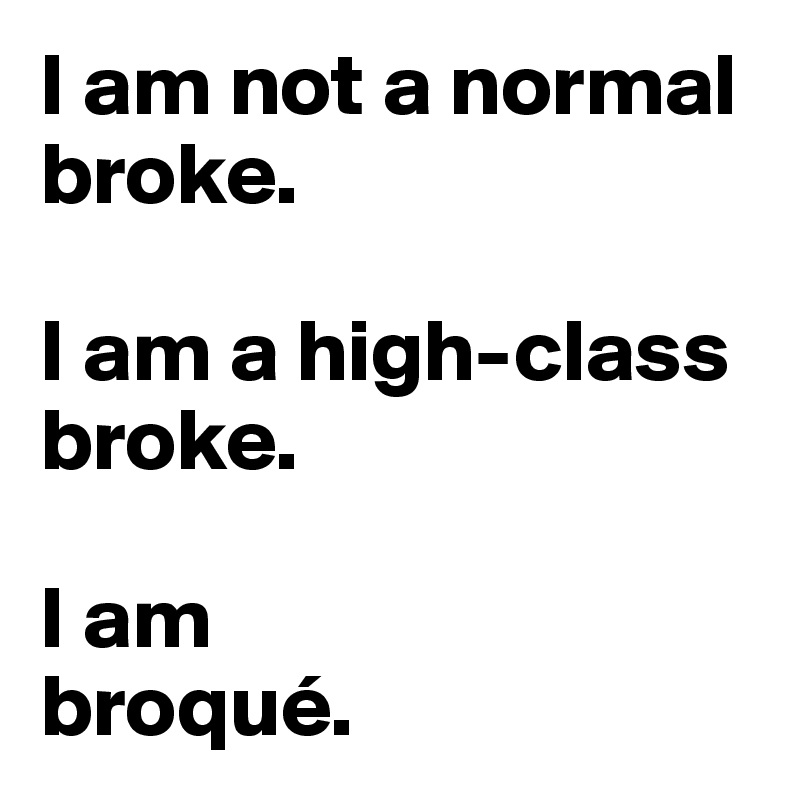 I am not a normal broke.   I am a high-class broke.   I am  broqué.
