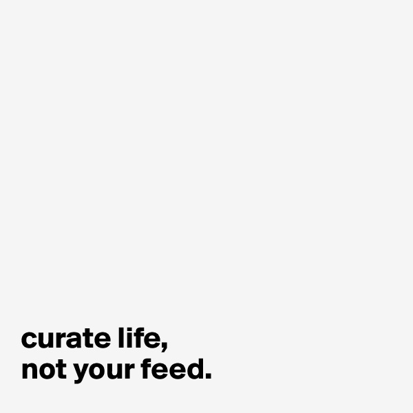 curate life, not your feed.