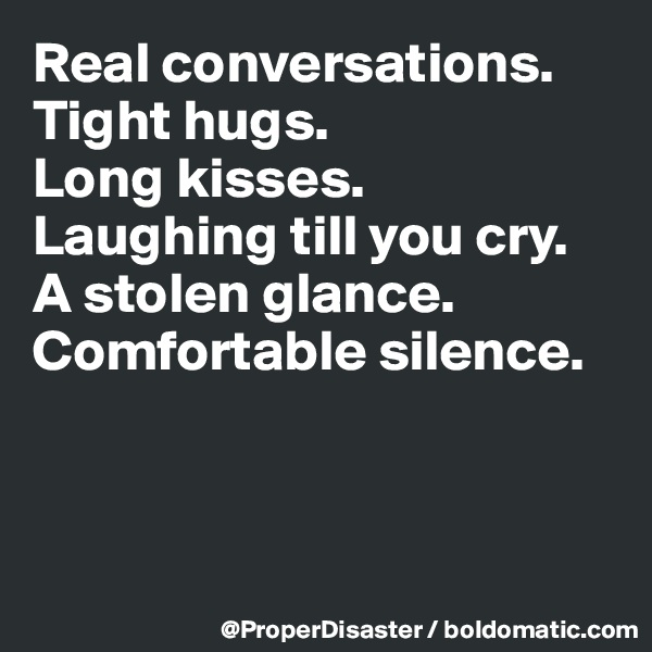 Real conversations.  Tight hugs.  Long kisses. Laughing till you cry. A stolen glance. Comfortable silence.