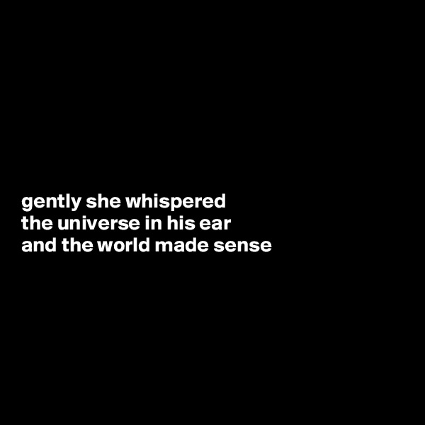 gently she whispered the universe in his ear and the world made sense